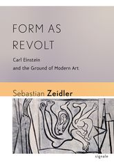 Form as Revolt: Carl Einstein and the Ground of Modern Art