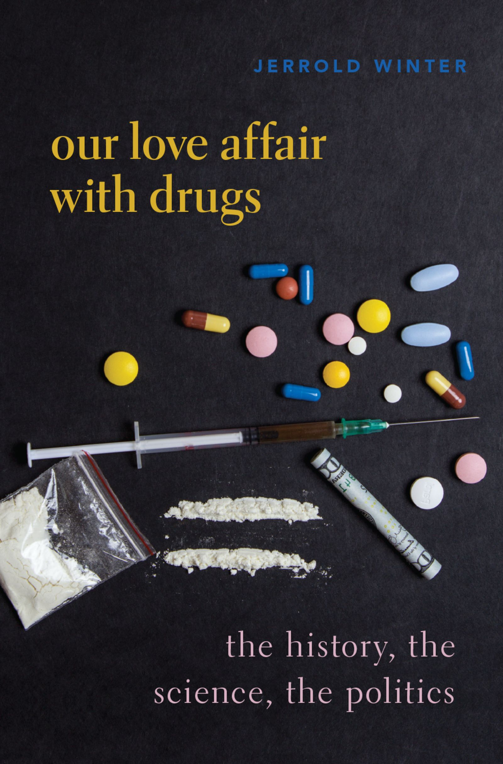 Our Love Affair with DrugsThe History, the Science, the Politics