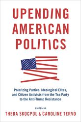 Upending American PoliticsPolarizing Parties, Ideological Elites, and Citizen Activists from the Tea Party to the Anti-Trump Resistance