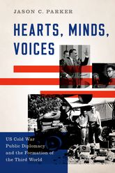 Hearts, Minds, VoicesUS Cold War Public Diplomacy and the Formation of the Third World