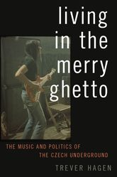 Living in The Merry GhettoThe Music and Politics of the Czech Underground