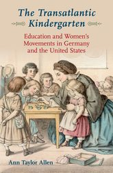 The Transatlantic KindergartenEducation and Women's Movements in Germany and the United States