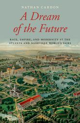 A Dream of the FutureRace, Empire, and Modernity at the Atlanta and Nashville World's Fairs
