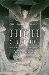 High CultureDrugs, Mysticism, and the Pursuit of Transcendence in the Modern World