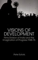 Visions of DevelopmentFilms Division of India and the Imagination of Progress, 1948–75