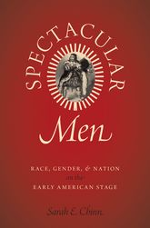 Spectacular MenRace, Gender, and Nation on the Early American Stage
