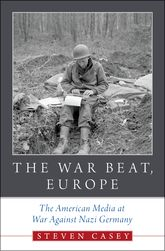 The War Beat, EuropeThe American Media at War Against Nazi Germany