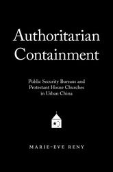 Authoritarian ContainmentPublic Security Bureaus and Protestant House Churches in Urban China