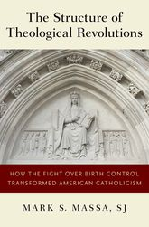 The Structure of Theological RevolutionsHow the Fight Over Birth Control Transformed American Catholicism