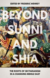 Beyond Sunni and ShiaThe Roots of Sectarianism in a Changing Middle East