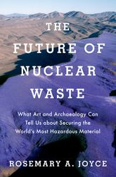 The Future of Nuclear WasteWhat Art and Archaeology Can Tell Us about Securing the World's Most Hazardous Material