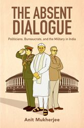 The Absent DialoguePoliticians, Bureaucrats, and the Military in India