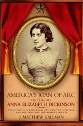America's Joan of ArcThe Life of Anna Elizabeth Dickinson