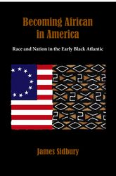 Becoming African in AmericaRace and Nation in the Early Black Atlantic, 1760-1830