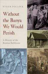Without the Banya We Would PerishA History of the Russian Bathhouse