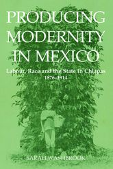 Producing Modernity in Mexico: Labour, Race, and the State in Chiapas, 1876-1914