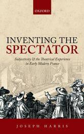 Inventing the SpectatorSubjectivity and the Theatrical Experience in Early Modern France