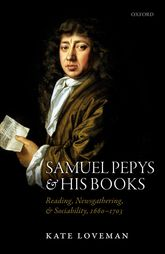 Samuel Pepys and his BooksReading, Newsgathering, and Sociability, 1660-1703