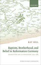 Baptism, Brotherhood, and Belief in Reformation GermanyAnabaptism and Lutheranism, 1525–1585