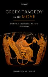 Greek Tragedy on the MoveThe Birth of a Panhellenic Art Form c.500–300 BC