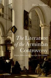 The Literature of the Arminian ControversyReligion, Politics and the Stage in the Dutch Republic