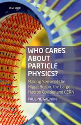 Who Cares about Particle Physics?Making Sense of the Higgs Boson, the Large Hadron Collider and CERN