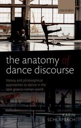The Anatomy of Dance DiscourseLiterary and Philosophical Approaches to Dance in the Later Graeco-Roman World