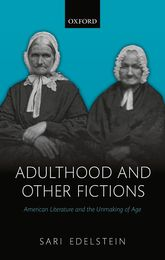 Adulthood and Other FictionsAmerican Literature and the Unmaking of Age