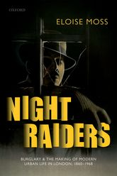 Night Raiders: Burglary and the Making of Modern Urban Life in London, 1860-1968