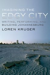 Imagining the Edgy CityWriting, Performing, and Building Johannesburg