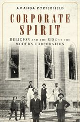 Corporate SpiritReligion and the Rise of the Modern Corporation