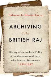 Archiving the British RajHistory of the Archival Policy of the Government of India, with Selected Documents, 1858-1947