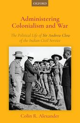 Administering Colonialism and WarThe Political Life of Sir Andrew Clow of the Indian Civil Service