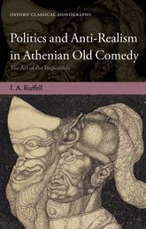 Politics and Anti-Realism in Athenian Old Comedy: The Art of the Impossible