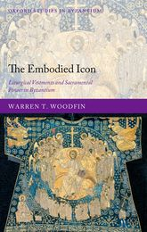 The Embodied IconLiturgical Vestments and Sacramental Power in Byzantium