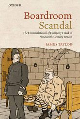 Boardroom Scandal: The Criminalization of Company Fraud in Nineteenth-Century Britain