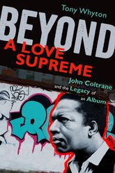 Beyond A Love SupremeJohn Coltrane and the Legacy of an Album