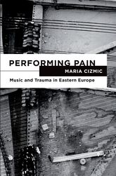Performing Pain: Music and Trauma in Eastern Europe
