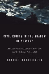Civil Rights in the Shadow of SlaveryThe Constitution, Common Law, and the Civil Rights Act of 1866