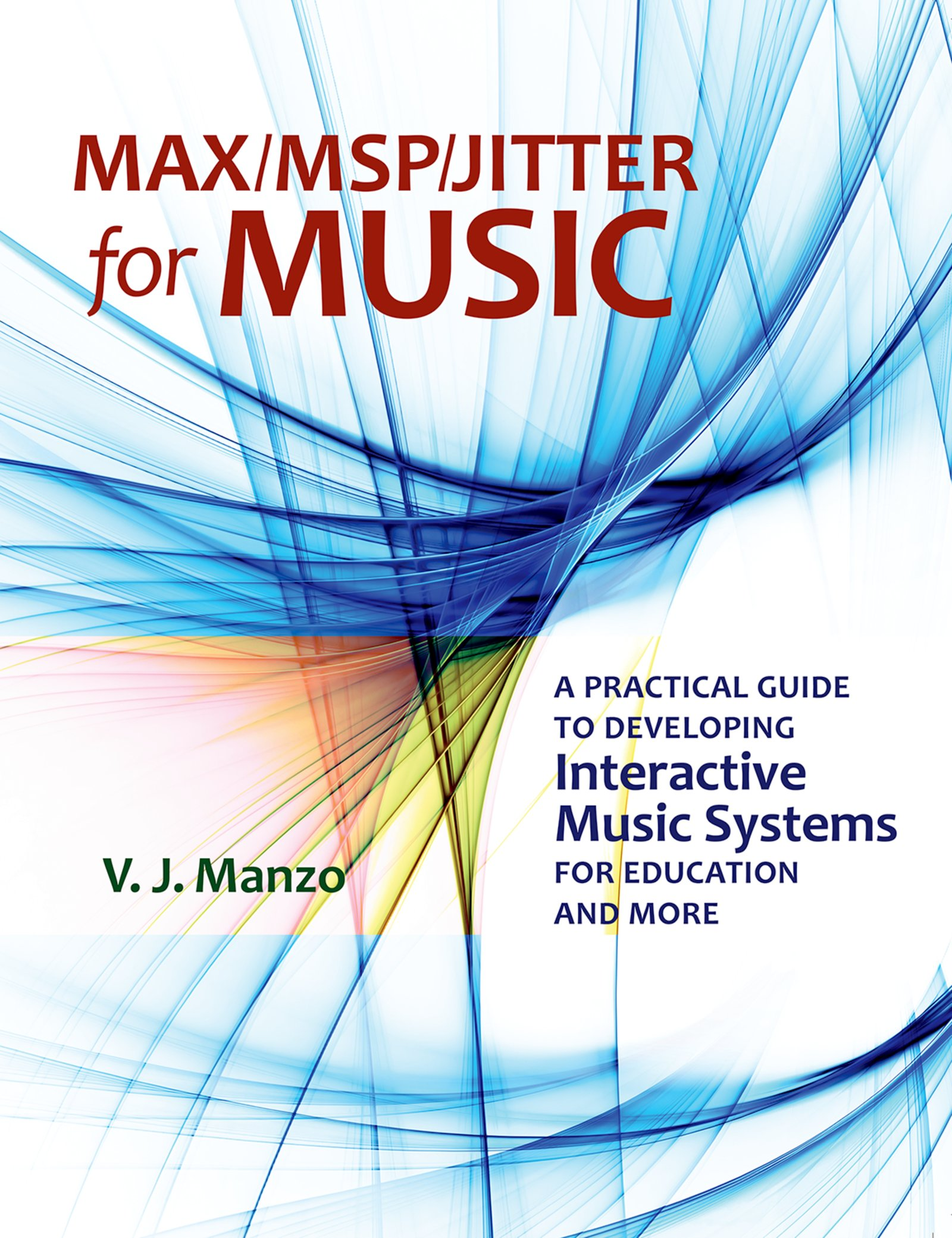 Max/MSP/Jitter for MusicA Practical Guide to Developing Interactive Music Systems for Education and More