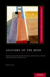 Anatomy of the MindExploring Psychological Mechanisms and Processes with the Clarion Cognitive Architecture