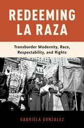 Redeeming La Raza: Transborder Modernity, Race, Respectability, and Rights