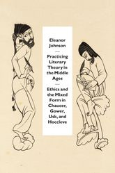 Practicing Literary Theory in the Middle Ages: Ethics and the Mixed Form in Chaucer, Gower, Usk, and Hoccleve