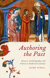 Authoring the PastHistory, Autobiography, and Politics in Medieval Catalonia