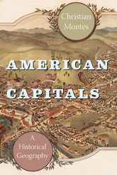 American CapitalsA Historical Geography