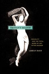 Tristan's Shadow: Sexuality and the Total Work of Art after Wagner