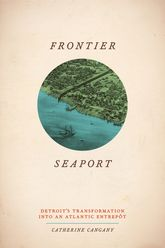 Frontier SeaportDetroit's Transformation into an Atlantic Entrepot