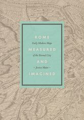 Rome Measured and ImaginedEarly Modern Maps of the Eternal City