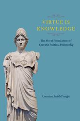 Virtue Is Knowledge: The Moral Foundations of Socratic Political Philosophy