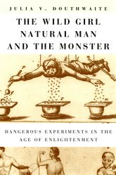 The Wild Girl, Natural Man, and the MonsterDangerous Experiments in the Age of Enlightenment